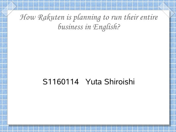 How Rakuten is planning to run their entire         business in English?       S1160114 Yuta Shiroishi