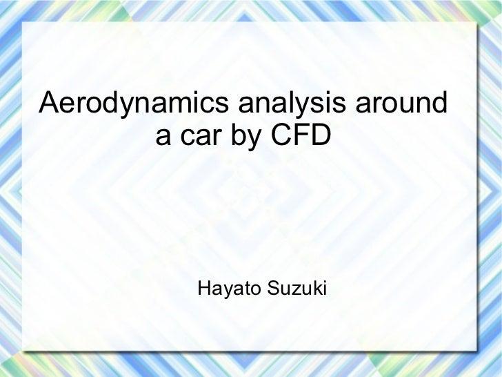 Aerodynamics analysis around       a car by CFD          Hayato Suzuki