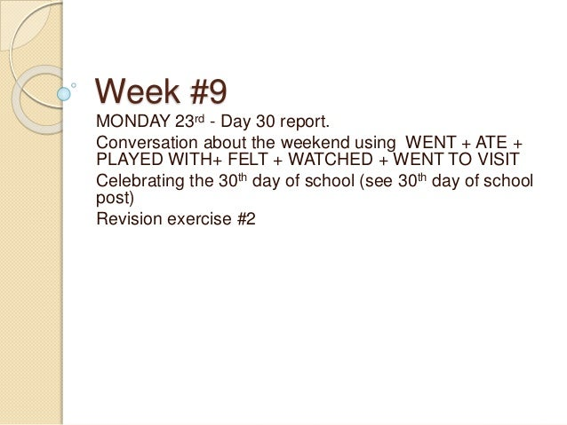 Week #9 MONDAY 23rd - Day 30 report. Conversation about the weekend using WENT + ATE + PLAYED WITH+ FELT + WATCHED + WENT ...