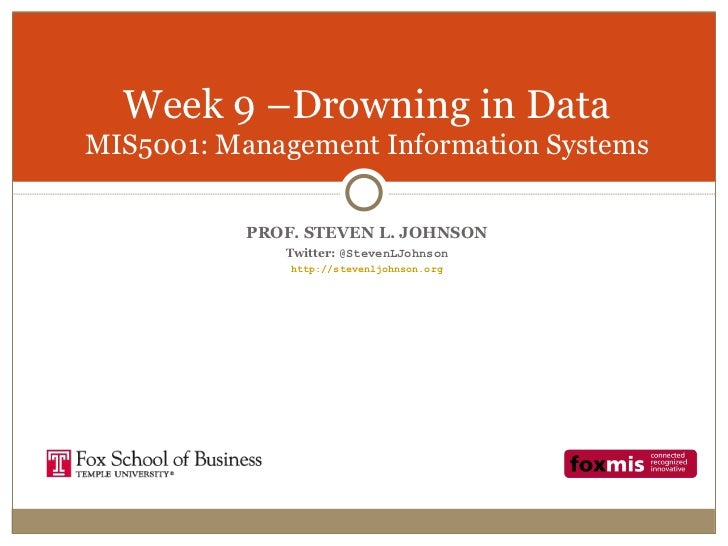 Week 9 –Drowning in DataMIS5001: Management Information Systems           PROF. STEVEN L. JOHNSON              Twitter: @S...