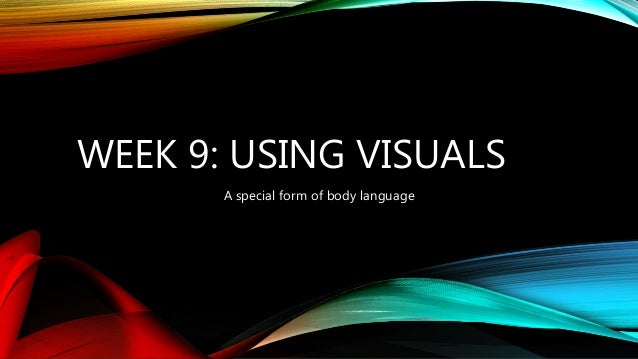 WEEK 9: USING VISUALS A special form of body language