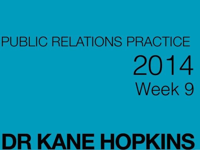 PUBLIC RELATIONS PRACTICE 2014 Week 9 ! ! DR KANE HOPKINS