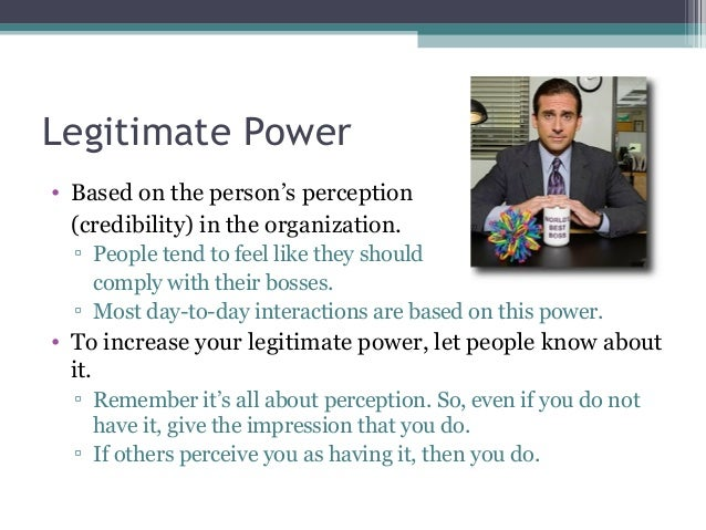 legitimate power Legitimate power comes from having a position of power in an organization, such as being the boss or a key member of a leadership team this power comes when employees in the organization recognize the authority of the individual.