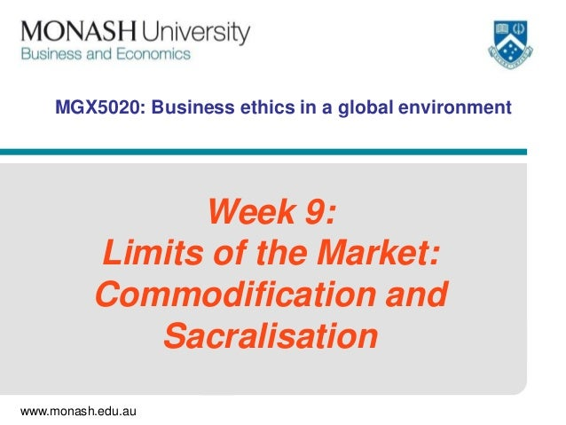 MGX5020: Business ethics in a global environment  Week 9: Limits of the Market: Commodification and Sacralisation www.mona...