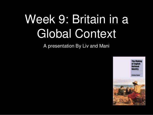 Week 9: Britain in a Global Context A presentation By Liv and Mani