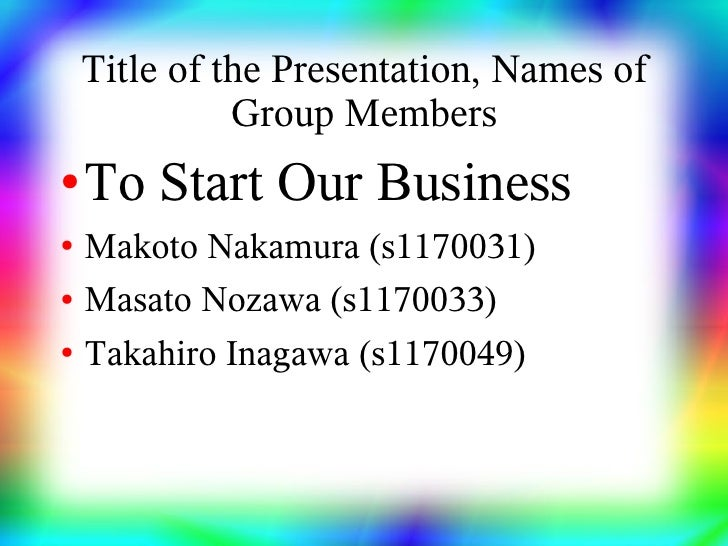 Title of the Presentation, Names of               Group Members ●   To Start Our Business ●   Makoto Nakamura (s1170031) ●...