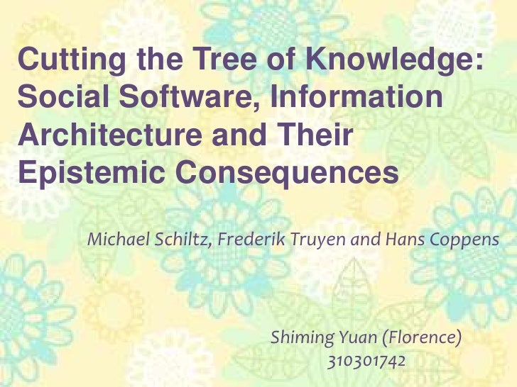 Cutting the Tree of Knowledge: Social Software, Information Architecture and Their Epistemic ConsequencesMichael Schiltz, ...