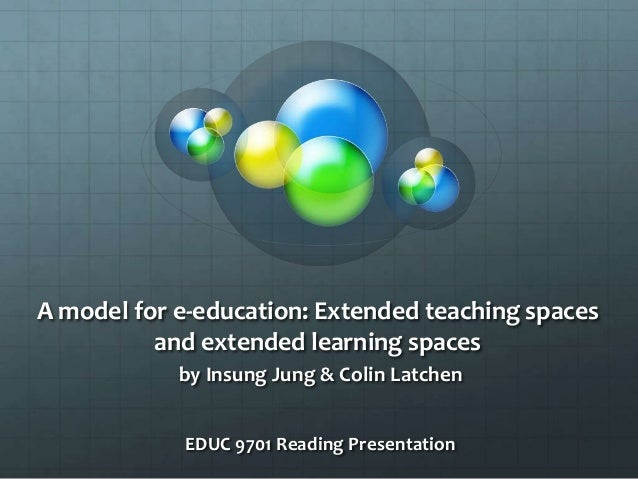 A model for e-education: Extended teaching spacesand extended learning spacesby Insung Jung & Colin LatchenEDUC 9701 Readi...