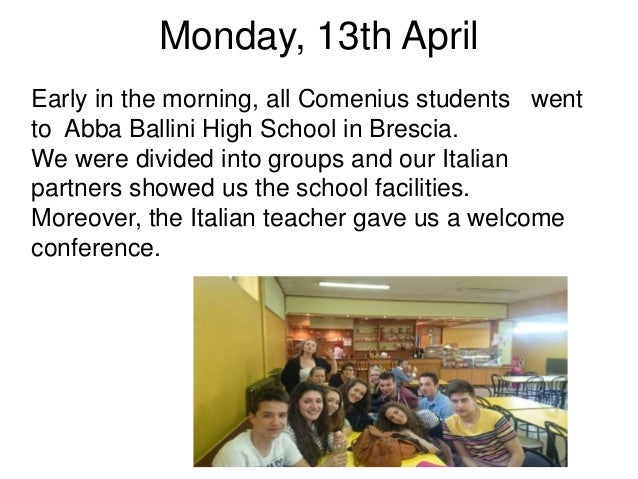 Monday, 13th April Early in the morning, all Comenius students went to Abba Ballini High School in Brescia. We were divide...