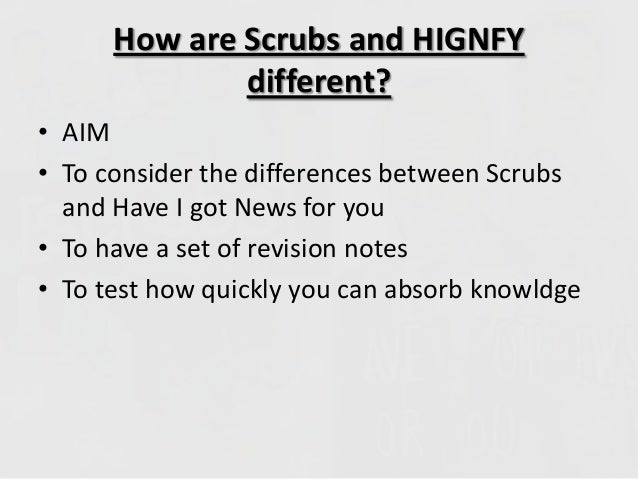How are Scrubs and HIGNFYdifferent?• AIM• To consider the differences between Scrubsand Have I got News for you• To have a...