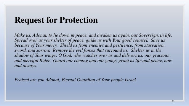 Request for Protection Make us, Adonai, to lie down in peace, and awaken us again, our Sovereign, in life. Spread over us ...