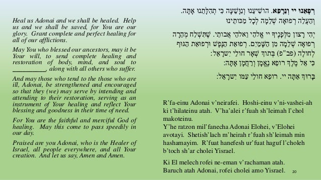 Heal us Adonai and we shall be healed. Help us and we shall be saved, for You are our glory. Grant complete and perfect he...
