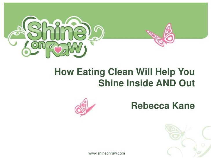 How Eating Clean Will Help You Shine Inside AND Out <br />Rebecca Kane<br />www.shineonraw.com<br />