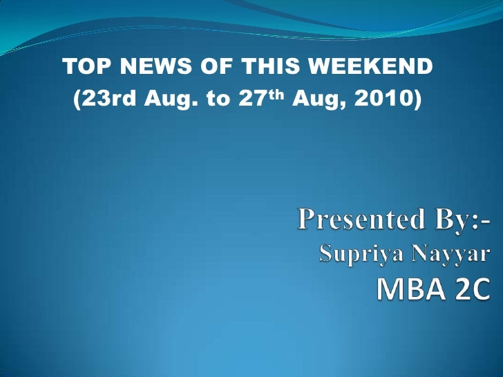 TOP NEWS OF THIS WEEKEND                    <br />(23rd Aug. to 27th Aug, 2010)<br />Presented By:-SupriyaNayyarMBA 2C<br />
