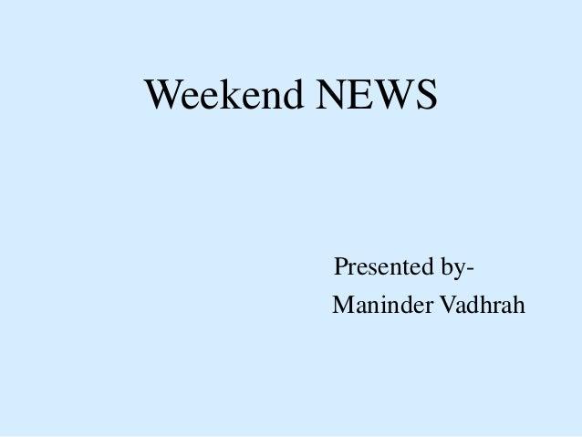 Weekend NEWS Presented by- Maninder Vadhrah