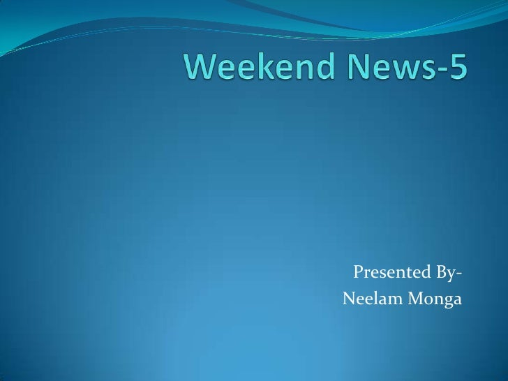 Weekend News-5<br />Presented By-<br />                                        Neelam Monga<br />