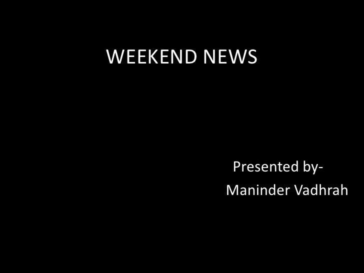 WEEKEND NEWS<br />                                        Presented by-<br />                                             ...