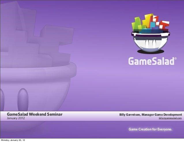 Game Creation for Everyone. GameSalad Weekend Seminar January 2012 Billy Garretsen, Manager Game Development billy@gamesal...