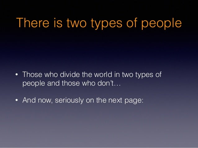 There is two types of people • Those who divide the world in two types of people and those who don't… • And now, seriously...