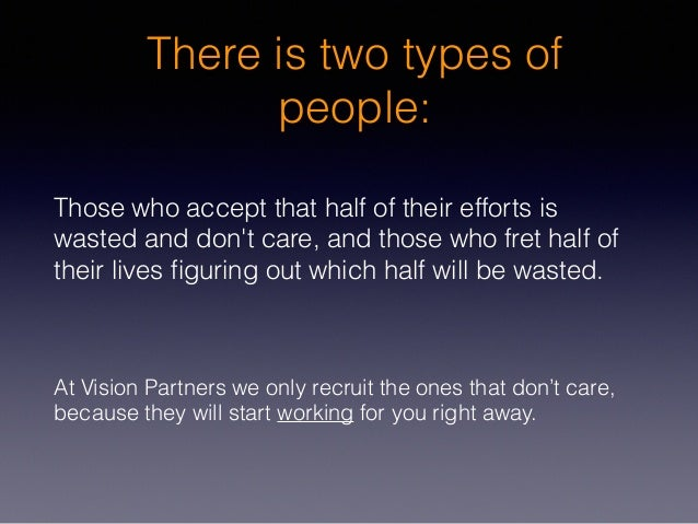 There is two types of people: Those who accept that half of their efforts is wasted and don't care, and those who fret hal...