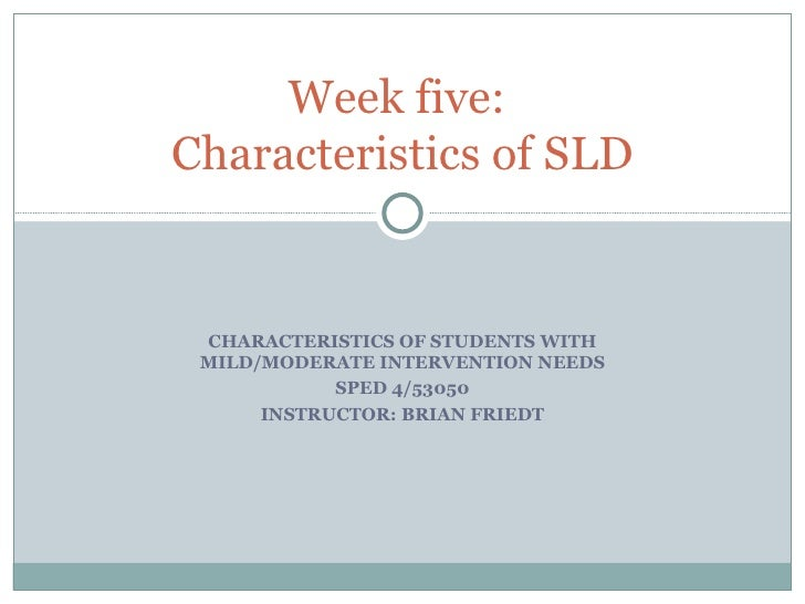 CHARACTERISTICS OF STUDENTS WITH MILD/MODERATE INTERVENTION NEEDS SPED 4/53050 INSTRUCTOR: BRIAN FRIEDT Week five:  Charac...