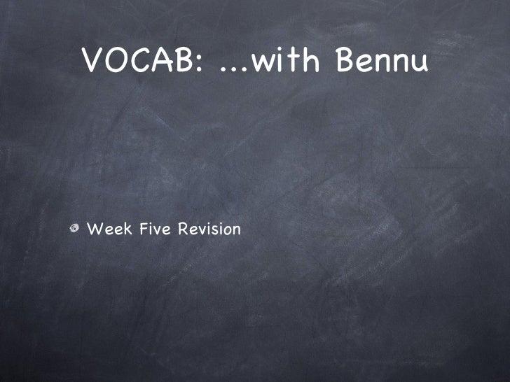 VOCAB: ...with Bennu <ul><li>Week Five Revision </li></ul>