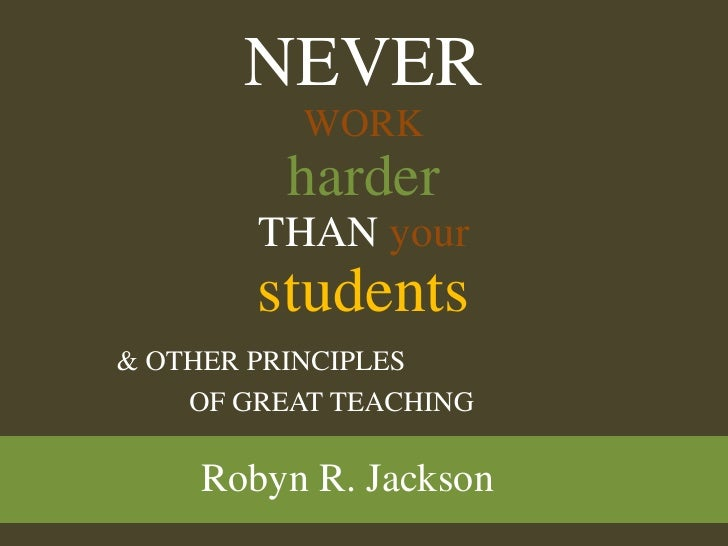 NEVERWORKharderTHANyourstudents<br />& OTHER PRINCIPLES <br />OF GREAT TEACHING<br />Robyn R. Jackson<br />