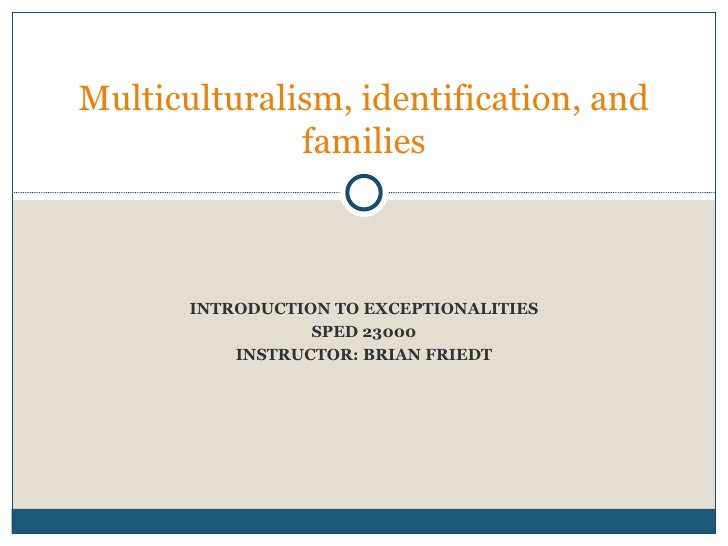 INTRODUCTION TO EXCEPTIONALITIES SPED 23000 INSTRUCTOR: BRIAN FRIEDT Week four:  Multiculturalism, identification, and fam...