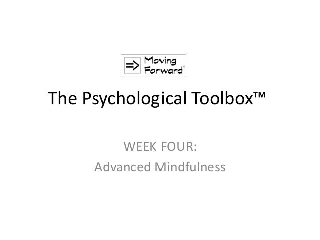 The Psychological Toolbox™ WEEK FOUR: Advanced Mindfulness