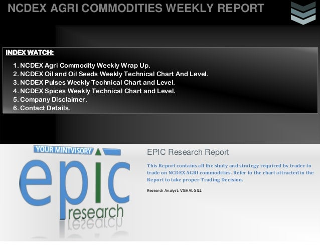 NCDEX AGRI COMMODITIES WEEKLY REPORT EPIC Research Report This Report contains all the study and strategy required by trad...