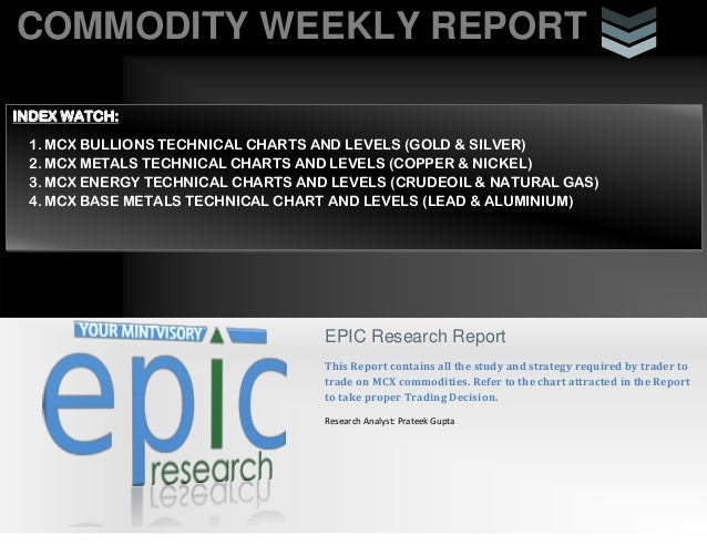 COMMODITY WEEKLY REPORT i EPIC Research Report This Report contains all the study and strategy required by trader to trade...