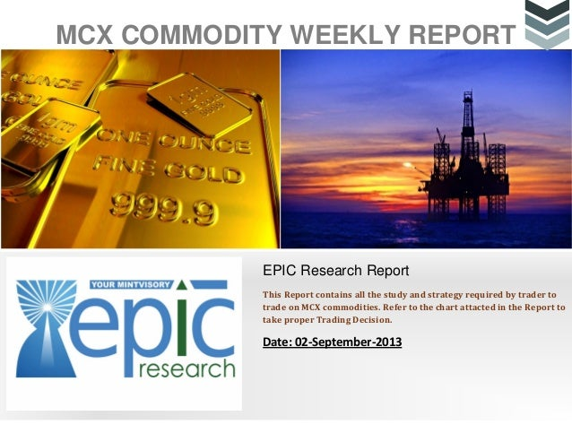 MCX COMMODITY WEEKLY REPORT EPIC Research Report This Report contains all the study and strategy required by trader to tra...