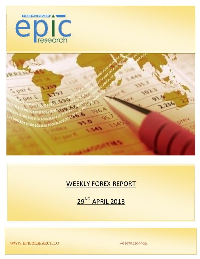 WEEKLY FOREX REPORT29NDAPRIL 2013WWW.EPICRESEARCH.CO +919752199966