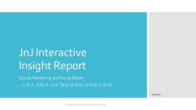 JnJ Interactive Insight Report Sports Marketing and Social Media : 스포츠 컨텐츠 소비 형태 변화와 마케팅의 변화 2016.02 ⓒ Copyright All Right...