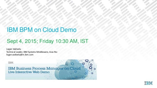 IBM BPM on Cloud Demo Sept 4, 2015; Friday 10:30 AM, IST Logan Vadivelu Technical Leader, IBM Systems Middleware, Asia-Pac...