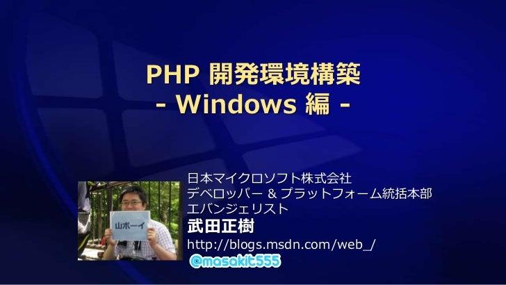 PHP 開発環境構築 - Windows 編 -  日本マイクロソフト株式会社  デベロッパー & プラットフォーム統括本部  エバンジェリスト  武田正樹  http://blogs.msdn.com/web_/