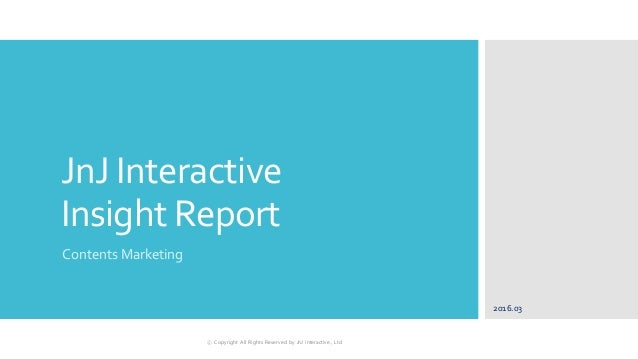 JnJ Interactive Insight Report Contents Marketing 2016.03 ⓒ Copyright All Rights Reserved by JnJ interactive., Ltd