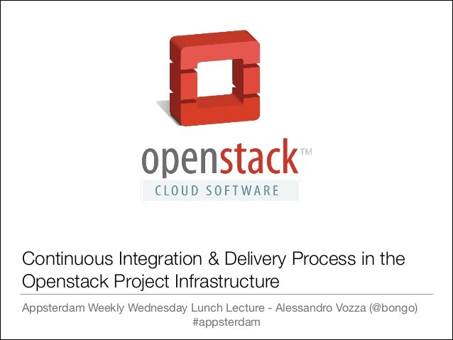 Continuous Integration & Delivery Process in the Openstack Project Infrastructure Appsterdam Weekly Wednesday Lunch Lectur...