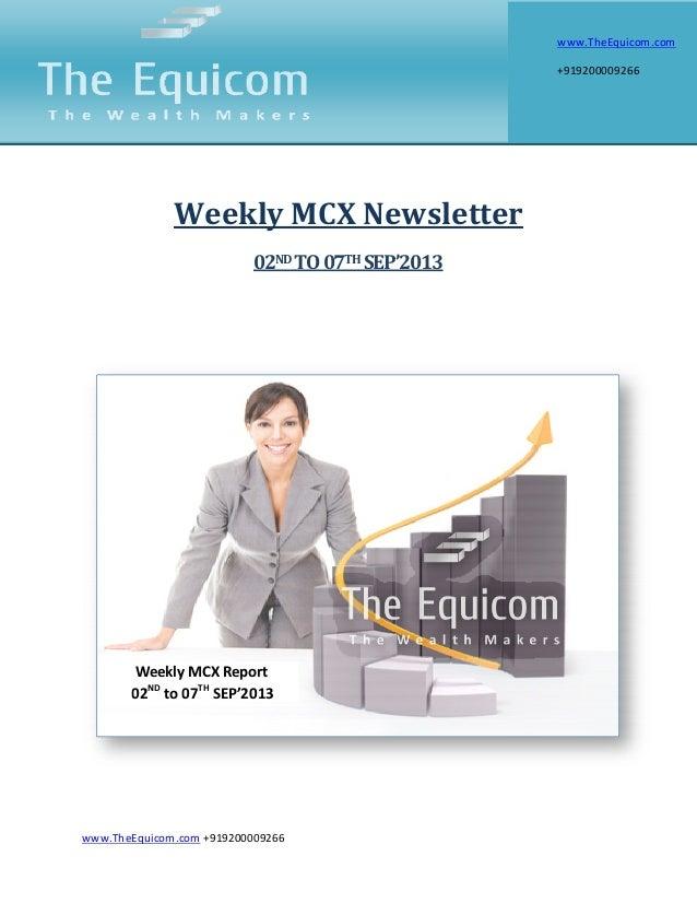 www.TheEquicom.com +919200009266 Weekly MCX Newsletter 02ND TO07TH SEP'2013 Weekly MCX Report 02ND to 07TH SEP'2013 www.Th...