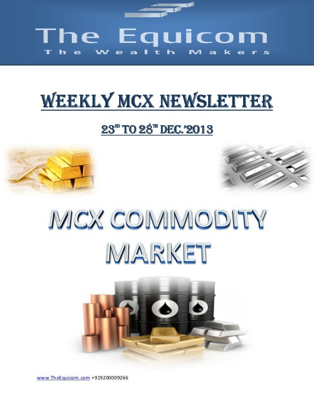 NEWSLETTER WEEKLY MCX NEWSLETTER DEC. 23 TO 28 DEC.'2013 RD  www.TheEquicom.com +919200009266  TH
