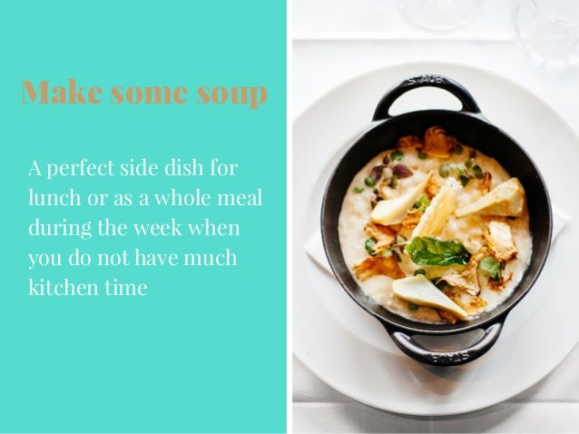 Make some soup A perfect side dish for lunch or as a whole meal during the week when you do not have much kitchen time
