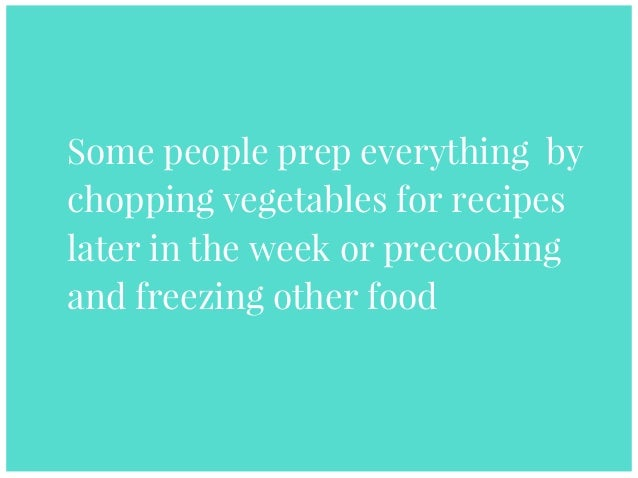 Some people prep everything by chopping vegetables for recipes later in the week or precooking and freezing other food