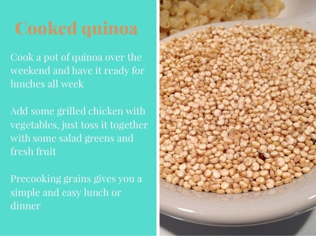 Cooked quinoa Cook a pot of quinoa over the weekend and have it ready for lunches all week Add some grilled chicken with v...