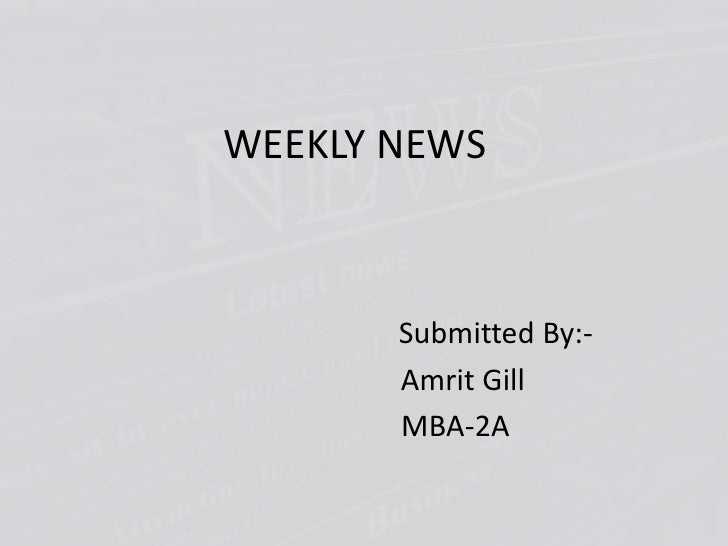 WEEKLY NEWS<br />Submitted By:-<br />Amrit Gill<br />                         MBA-2A<br />