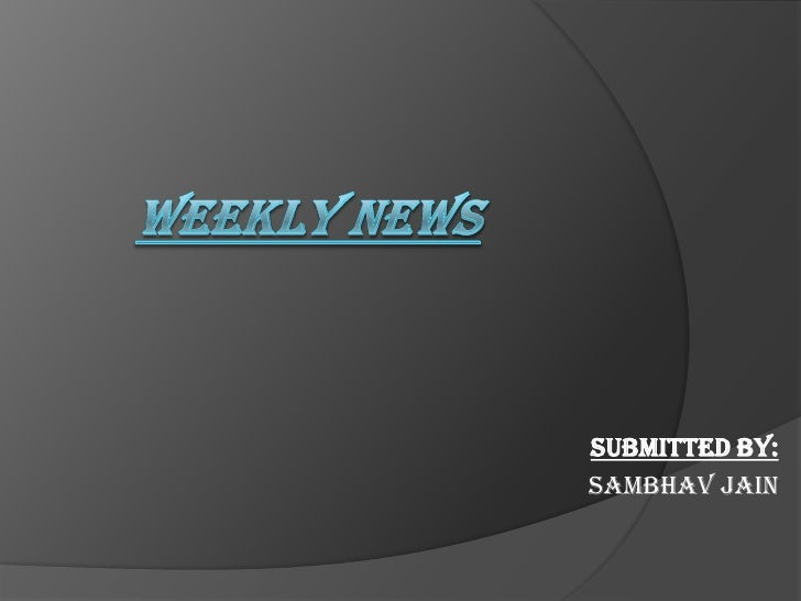 WEEKLY NEWS <br />Submitted by:<br />Sambhavjain<br />