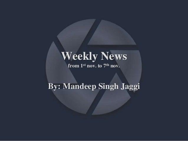 Weekly News from 1st nov. to 7th nov. By: Mandeep Singh Jaggi