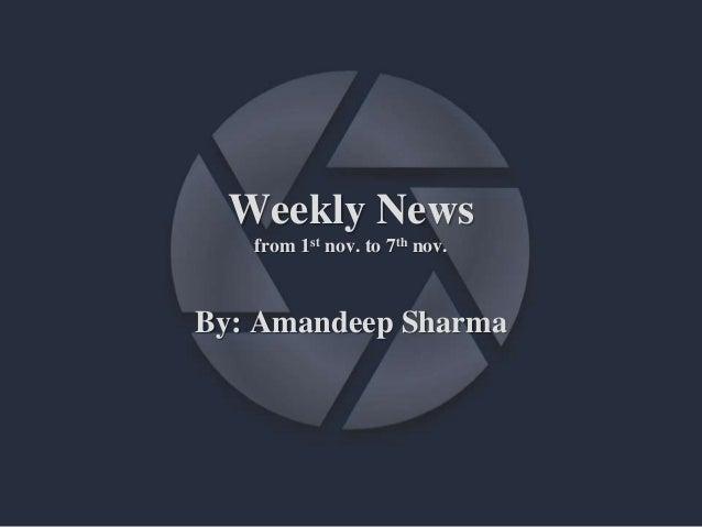 Weekly News from 1st nov. to 7th nov. By: Amandeep Sharma