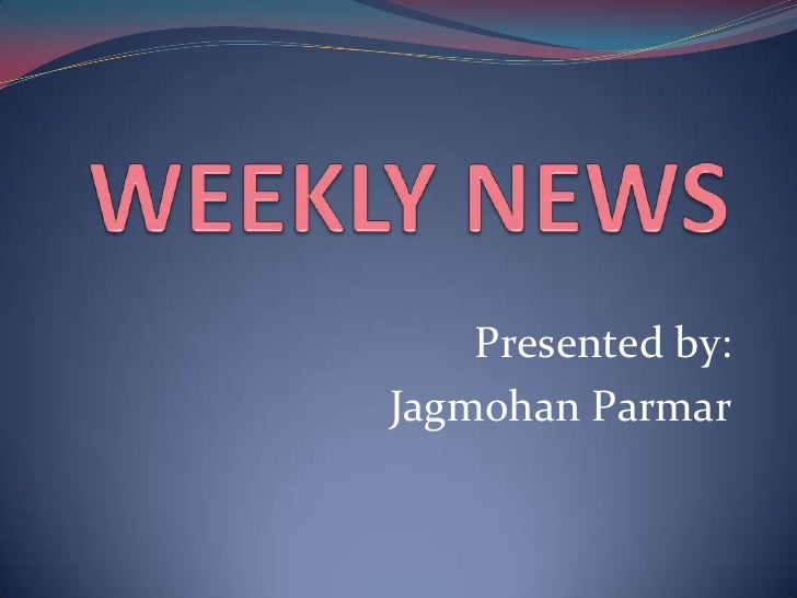 WEEKLY NEWS<br />Presented by:<br />JagmohanParmar<br />