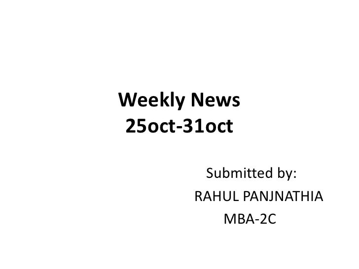Weekly News25oct-31oct<br /> Submitted by:<br />     RAHUL PANJNATHIA    <br />MBA-2C<br />