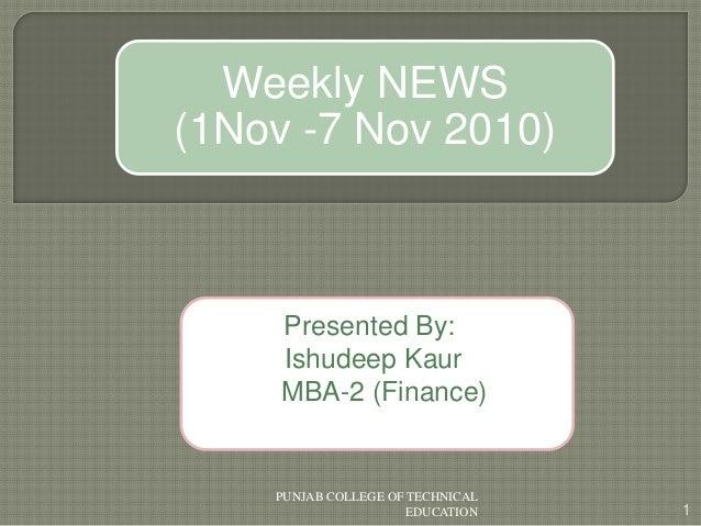 Presented By: Ishudeep Kaur MBA-2 (Finance) 1 PUNJAB COLLEGE OF TECHNICAL EDUCATION Weekly NEWS (1Nov -7 Nov 2010)